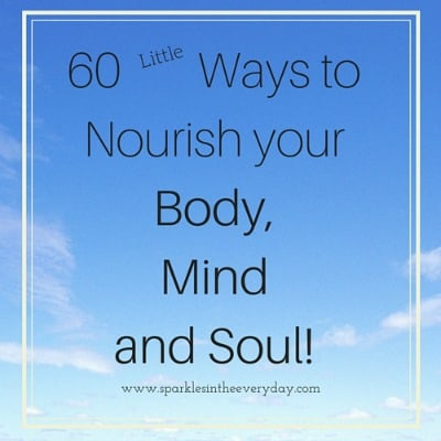 60 Small Ways to Nourish Your Body, Mind and Soul!