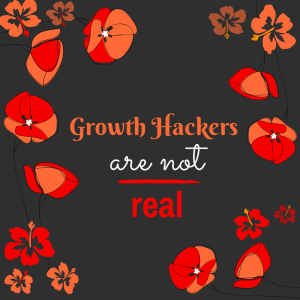 GROWTH HACKERS ARE NOT REAL