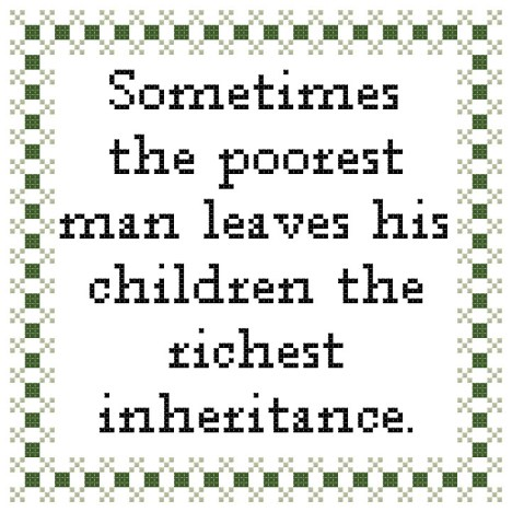 sometimes the poorest man leaves his children the richest inheritance