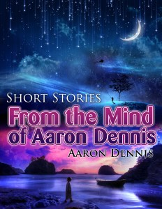 Short Stories from the Mind of Aaron Dennis