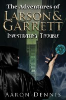 The Adventures of Larson and Garrett Investigating Trouble By Aaron Dennis