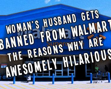 Woman's Husband BANNED from WALMART ~ the 15 Hilariously Awesome Reasons Why