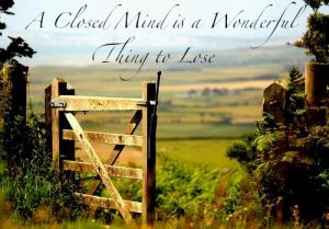Closed mind is a wonderful thing to lose