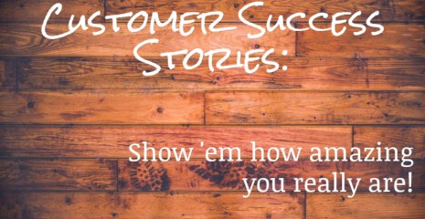 Customer Success Stories: Show 'em how amazing you really are
