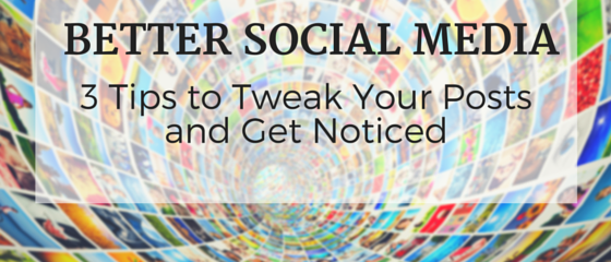Better Social Media: 3 Tips to Tweak Your Posts and Get Noticed