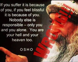 If you suffer it is because of you, if you feel blissful it is becaseu of you. Nobody else is responsible - only you and you alone. You are your hell and your heaven too