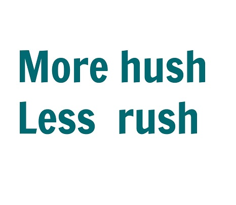 more hush less rush