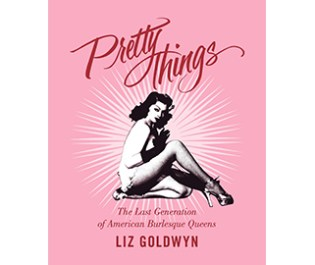 Pretty Things: The Last Generation of American Burlesque Queens
