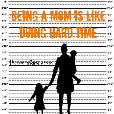 10 ways being a mom is like doing hard time