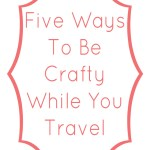 Five Ways To Be Crafty While You Trave