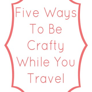Five Ways To Be Crafty While You Travel