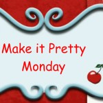 Make it Pretty Monday – Week 8