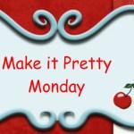 Make it Pretty Monday – Week 11