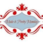 Make it Pretty Monday – Week 40