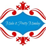 Make it Pretty Monday – Week 74