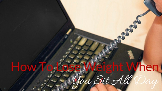 How To Lose Weight When You Sit All Day