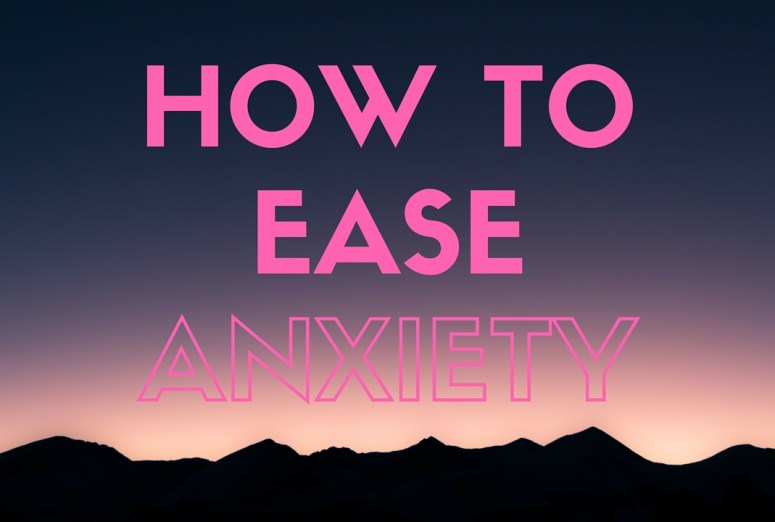 HOW TO EASE ANXIETY