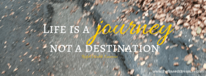 Life is a journeynot a destination