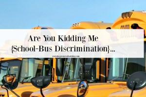 Are You Kidding Me {School-Bus Discrimination}…