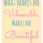 What makes me vulnerable, makes me beautiful