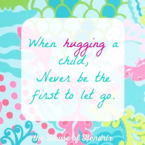 When hugging a child, never be the first to let go.