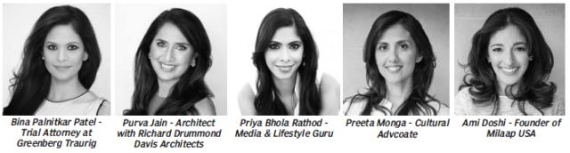 Bina Palnitkar Patel - Trial Attorney at Greenberg Traurig Purva Jain - Architect with Richard Drummond Davis Architects Priya Bhola Rathod - Media & Lifestyle Guru Preeta Monga - Cultural Advcoate Ami Doshi - Founder of Milaap USA