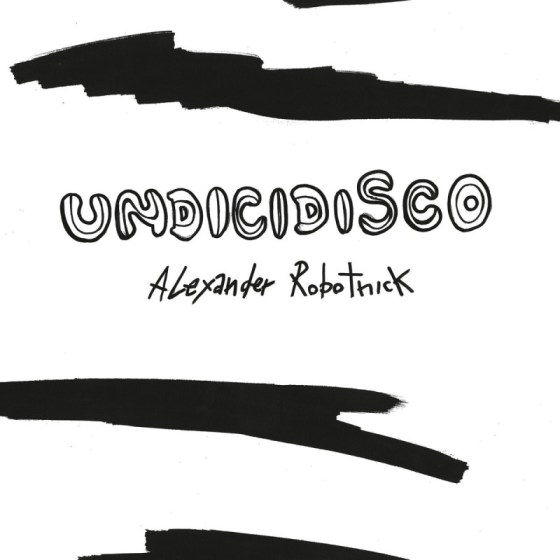Alexander Robotnick - Undicidisco [Hell Yeah Recordings] feat Justin Vandervolgen, Bawrut, Prins Thomas, The Vendetta Suite