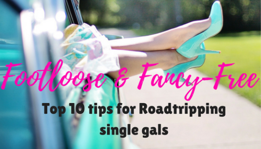 Footloose and Fancy-Free: Top 10 tips for Roadtripping single gals