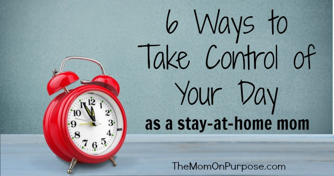 6 Ways to Take Control of Your Day as a Stay-at-Home Mom