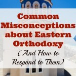 Common Misconceptions about Eastern Orthodoxy (and How to Respond to Them)