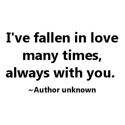 I've fallen in love many times, always with you.