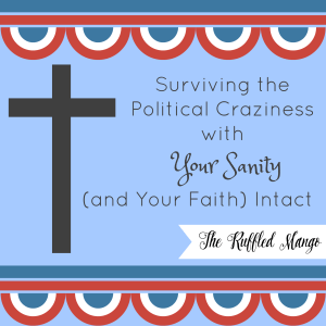 Surviving the Political Craziness with Your Sanity (and Faith) Intact