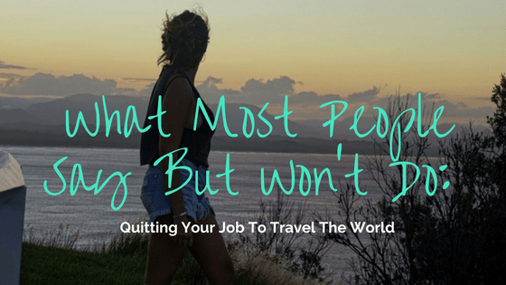 what-most-people-say-but-wont-do-quitting-your-job-to-travel-the-world