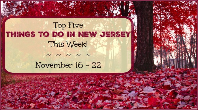 Top Five Things To Do In New Jersey This Week – November 16-22
