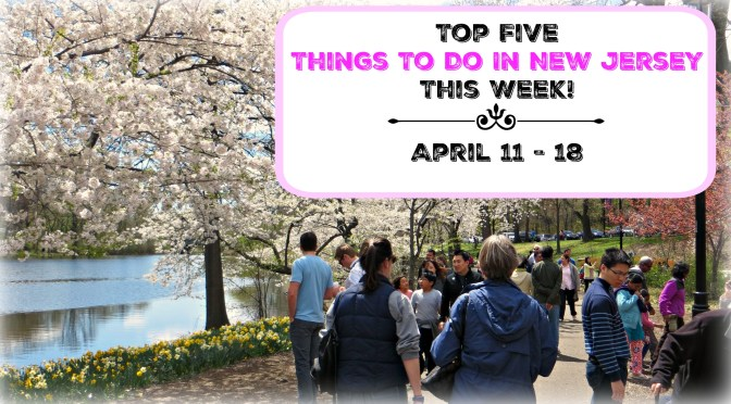 Top Five Things To Do In New Jersey This Week – April 11 -18