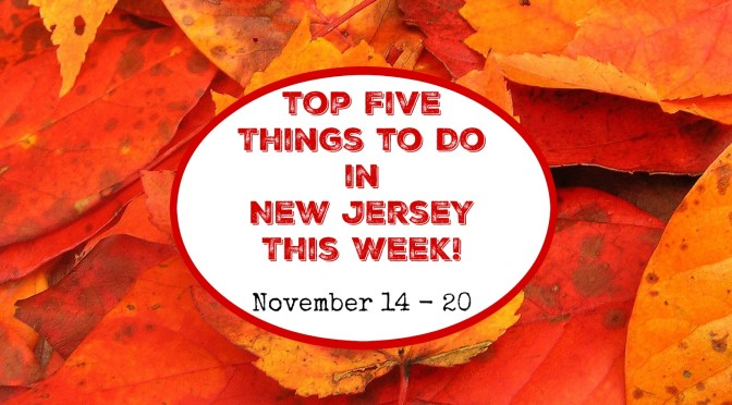 Top Five Things To Do In New Jersey This Week – November 14 – 20