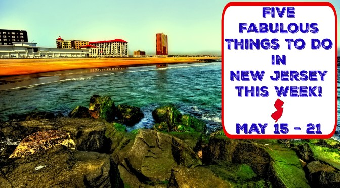 Five Fabulous Things To Do In New Jersey This Week - May 15-21 | things to do in nj this week | things to do in nj this weekend | things to do in new jersey this weekend | things to do in nj today | things to do in new jersey today | may 19 | may 20 | may 21