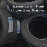 Buying Tires – What do You Need to Know?