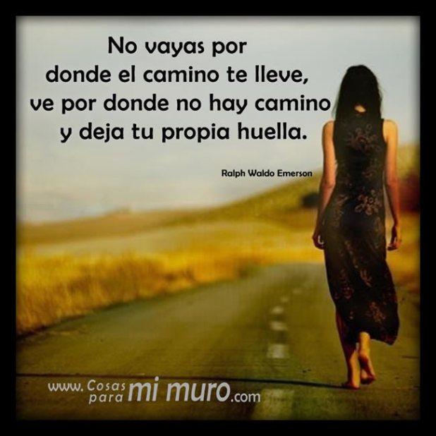 No vayas por donde el camino te lleve, ve por donde no hay camino y deja tu propia huella