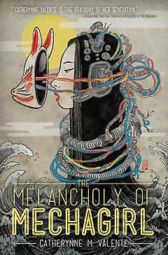 The Melancholy of Mechagirl Catherynne Valente