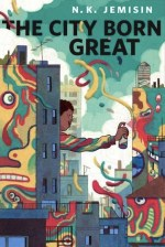 The City Born Great by N. K. Jemisin