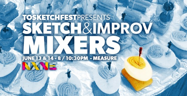 TOsketchfest presents Sketch & Improv Mixers at NXNE   June 13th at 8 / 10:30pm
