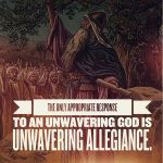 The only appropriate response to an unwavering God is unwavering allegiance.