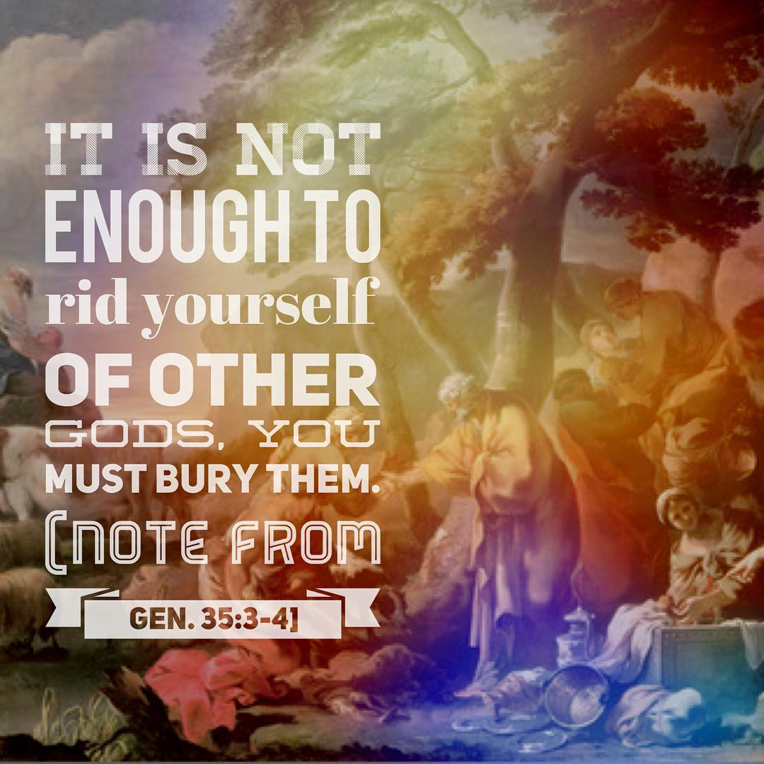 It is not enough to rid yourselves of other gods, you must bury them [Note from Gen. 35:3-4].