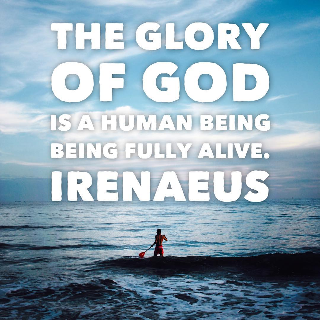 The glory of God is a human being being fully alive. -Irenaeus