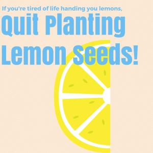 Quit planting lemon seeds
