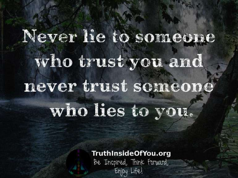 Never lie to someone who trust you and never trust someone who lies to you.