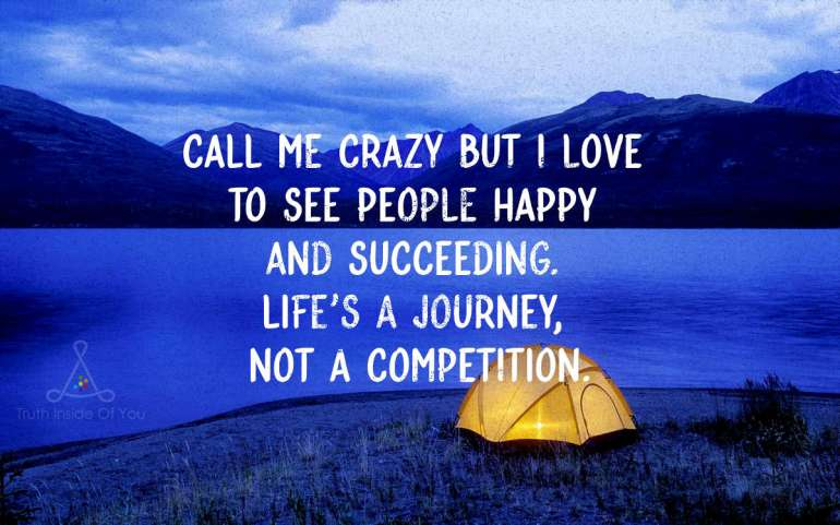 Call me crazy but I love to see people happy and succeeding. Life's a journey, not a competition.
