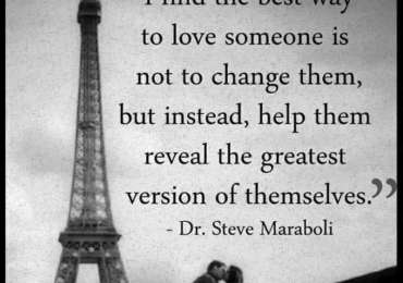 I find the best way to love someone is not to change them, but instead, help them reveal the greatest version of themselves. ~ Steve Maraboli