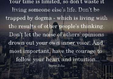 Your time is limited, so don't waste it living someone else's life. Don't be trapped by dogma - which is living with the results of other people's thinking. Don't let the noise of others' opinions drown out your own inner voice. And most important, have the courage to follow your heart and intuition. ~ Steve Jobs